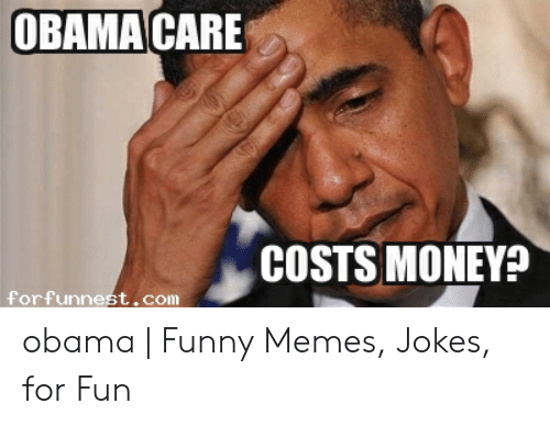 Obama Funny: OBAMA CARE  COSTS MONEY  forfunnest,com obama | Funny Memes, Jokes, for Fun