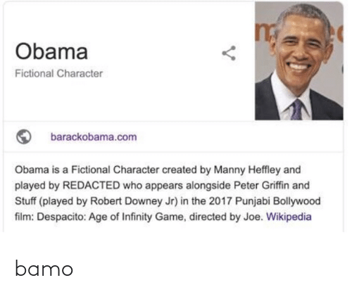 Bollywood: Obama  Fictional Character  barackobama.com  Obama is a Fictional Character created by Manny Heffley and  played by REDACTED who appears alongside Peter Griffin and  Stuff (played by Robert Downey Jr) in the 2017 Punjabi Bollywood  film: Despacito: Age of Infinity Game, directed by Joe. Wikipedia bamo