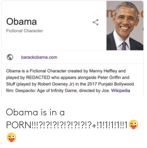 Bollywood: Obama  Fictional Character  barackobama.com  Obama is a Fictional Character created by Manny Heffley and  played by REDACTED who appears alongside Peter Griffin and  Stuff (played by Robert Downey Jr) in the 2017 Punjabi Bollywood  film: Despacito: Age of Infinity Game, directed by Joe. Wikipedia Obama is in a PORN!!!?!?!?!?!?!?!?!?+!1!1!1!1!!1😜😜