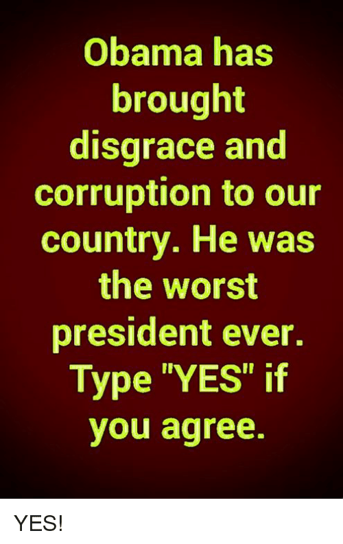"""Memes, Obama, and The Worst: Obama has  brought  disgrace and  corruption to our  country. He was  the worst  president ever.  Type """"YES"""" if  you agree. YES!"""