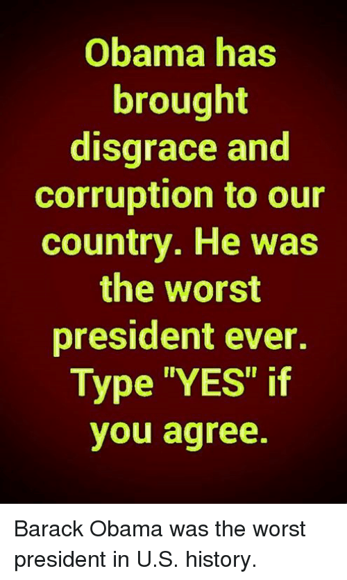 """Memes, Obama, and The Worst: Obama has  brought  disgrace and  corruption to our  country. He was  the worst  president ever.  Type """"YES"""" if  you agree. Barack Obama was the worst president in U.S. history."""