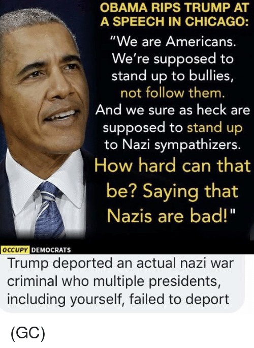 "Bad, Chicago, and Memes: OBAMA RIPS TRUMP AT  A SPEECH IN CHICAGO:  ""We are Americans.  We're supposed to  stand up to bullies,  not follow them.  And we sure as heck are  supposed to stand up  to Nazi sympathizers.  How hard can that  be? Saying that  Nazis are bad!""  OCCUPY  DEMOCRATS  Trump deported an actual nazi war  criminal who multiple presidents,  including yourself, failed to deport (GC)"