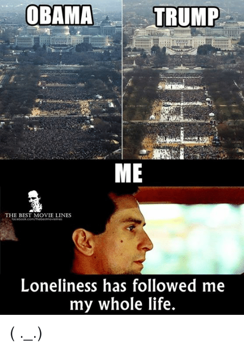 movie line: OBAMA  TRUMP  ME  THE BEST MOVIE LINES  Loneliness has followed me  my whole life. ( ._.)