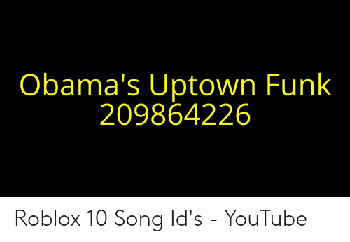 Obamas Uptown Funk 209864226 Roblox 10 Song Ids Youtube