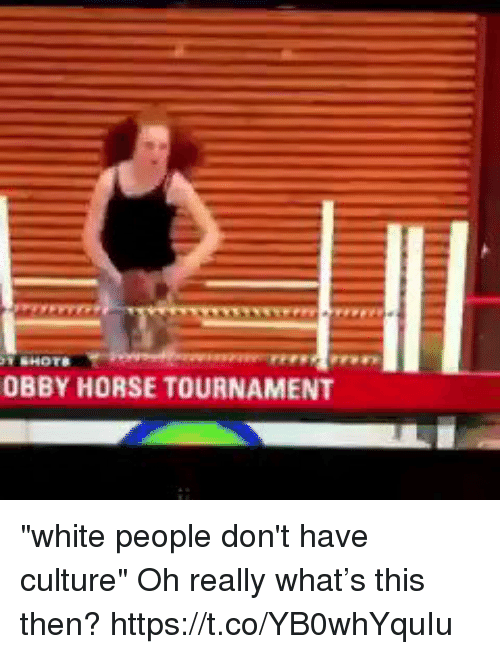 """Funny, White People, and Horse: OBBY HORSE TOURNAMENT """"white people don't have culture""""   Oh really what's this then? https://t.co/YB0whYquIu"""