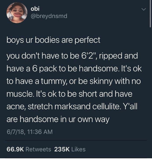 """Bodies , Skinny, and Boys: obi  @breydnsmd  boys ur bodies are perfect  you don't have to be 6'2"""", ripped and  have a 6 pack to be handsome. It's ok  to have a tummy, or be skinny with no  muscle. It's ok to be short and have  acne, stretch marksand cellulite. Y'all  are handsome in ur own way  6/7/18, 11:36 AM  66.9K Retweets 235K Likes"""