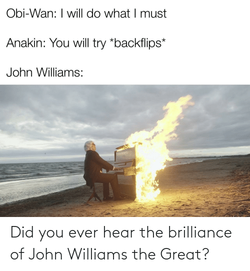 obi: Obi-Wan: I will do what I must  Anakin: You will try *backflips*  John Williams: Did you ever hear the brilliance of John Williams the Great?
