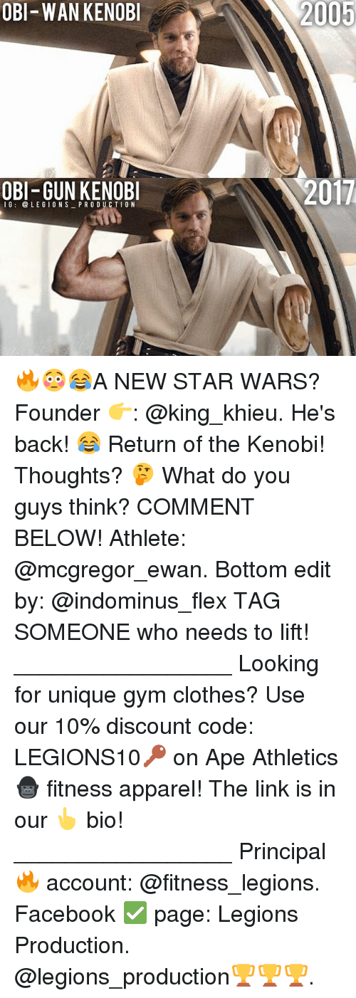 Flexes: OBI-WAN KENOB  2005  OBI-GUN KENOB  2017  16: @LEGIONS PR ODUCTIO N 🔥😳😂A NEW STAR WARS? Founder 👉: @king_khieu. He's back! 😂 Return of the Kenobi! Thoughts? 🤔 What do you guys think? COMMENT BELOW! Athlete: @mcgregor_ewan. Bottom edit by: @indominus_flex TAG SOMEONE who needs to lift! _________________ Looking for unique gym clothes? Use our 10% discount code: LEGIONS10🔑 on Ape Athletics 🦍 fitness apparel! The link is in our 👆 bio! _________________ Principal 🔥 account: @fitness_legions. Facebook ✅ page: Legions Production. @legions_production🏆🏆🏆.