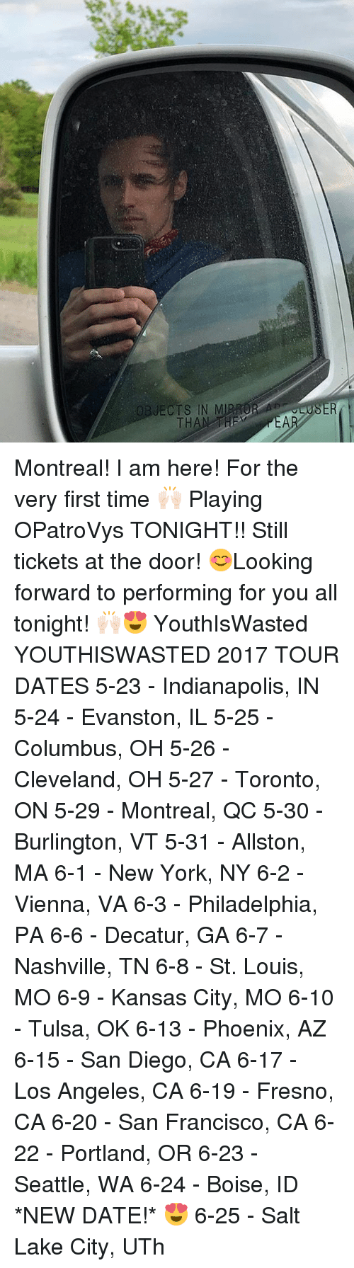 Memes, New York, and Cleveland: OBJECTS IN M  THAN THE Montreal! I am here! For the very first time 🙌🏻 Playing OPatroVys TONIGHT!! Still tickets at the door! 😊Looking forward to performing for you all tonight! 🙌🏻😍 YouthIsWasted YOUTHISWASTED 2017 TOUR DATES 5-23 - Indianapolis, IN 5-24 - Evanston, IL 5-25 - Columbus, OH 5-26 - Cleveland, OH 5-27 - Toronto, ON 5-29 - Montreal, QC 5-30 - Burlington, VT 5-31 - Allston, MA 6-1 - New York, NY 6-2 - Vienna, VA 6-3 - Philadelphia, PA 6-6 - Decatur, GA 6-7 - Nashville, TN 6-8 - St. Louis, MO 6-9 - Kansas City, MO 6-10 - Tulsa, OK 6-13 - Phoenix, AZ 6-15 - San Diego, CA 6-17 - Los Angeles, CA 6-19 - Fresno, CA 6-20 - San Francisco, CA 6-22 - Portland, OR 6-23 - Seattle, WA 6-24 - Boise, ID *NEW DATE!* 😍 6-25 - Salt Lake City, UTh