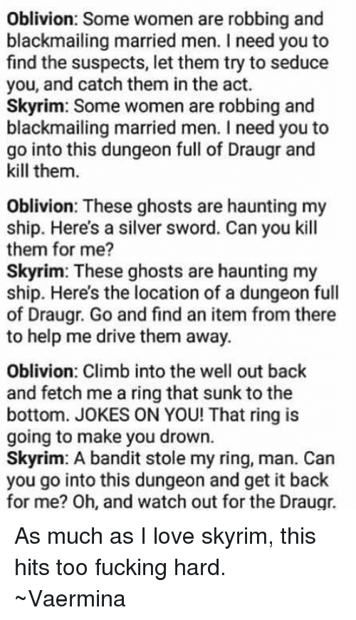 Seduc: Oblivion: Some women are robbing and  blackmailing married men. Ineed you to  find the suspects, let them try to seduce  you, and catch them in the act.  Skyrim: Some women are robbing and  blackmailing married men. need you to  go into this dungeon full of Draugr and  kill them.  Oblivion: These ghosts are haunting my  ship. Here's a silver sword. Can you kill  them for me?  Skyrim: These ghosts are haunting my  ship. Here's the location of a dungeon full  of Draugr. Go and find an item from there  to help me drive them away.  Oblivion: Climb into the well out back  and fetch me a ring that sunk to the  bottom. JOKES ON YOU! That ring is  going to make you drown.  Skyrim: A bandit stole my ring, man. Can  you go into this dungeon and get it back  for me? Oh, and watch out for the Draugr. As much as I love skyrim, this hits too fucking hard.   ~Vaermina