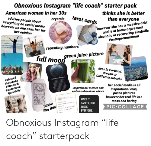 """Inspirational Memes: Obnoxious Instagram """"life coach"""" starter pack  American woman in her 30s  advises people about  everything on social media  however no one asks her for  thinks she is better  tarot cards  crystals  than everyone  however she has a massive debt  and is at home depressed  alcoholic or recovering alcoholic  #entrepreneurmom  her opinion  11:11  repeating numbers  full moon  green juice picture  NAMOMSTE  WELLNESS  LIFESTYLE.  lives in Portland,  Oregon or  California suburbs  #blessed  #bossbabe  #lifecoach  #sisterhood  #positivity  Full Moon Affirmation:  Aquarian fal aon is opening poals  gealy aieg oy w e  The gateway isp and I am  widest dreame and idess to del3 wlesme  new drep relationships, I melcme se  apportenifies 1 don't resist, but ebce  hge that is taking place in my lide right new  um bre, 1am ative, I am pabie  Ie myl,toee others, I am bleed  Isee the positive in every situation  her social media is all  inspirational memes and  endless obnoxious advice  1 am a magset for minscles  inspirational crap,  posed pictures  however her real life is a  THE CLIQUE  ewE ARE THE CLIQUE  MAKE IT  THE MOON  If you're to0  mess and boring  HAPPEN, GIRL.  comfortable, it's time to  tattoo  move on.  SHOCK  PIC COLLAGE  Terrified of what's next?  like this  You're on the right  EVERYONE  track  M Obnoxious Instagram """"life coach"""" starterpack"""