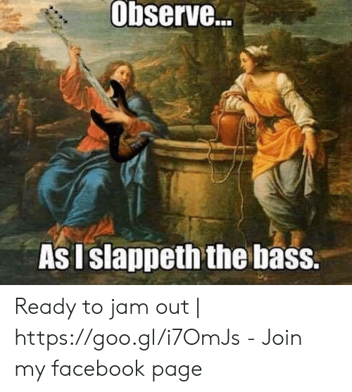 Facebook, Page, and Bass: Observe.  As I slappeth the bass. Ready to jam out | https://goo.gl/i7OmJs - Join my facebook page