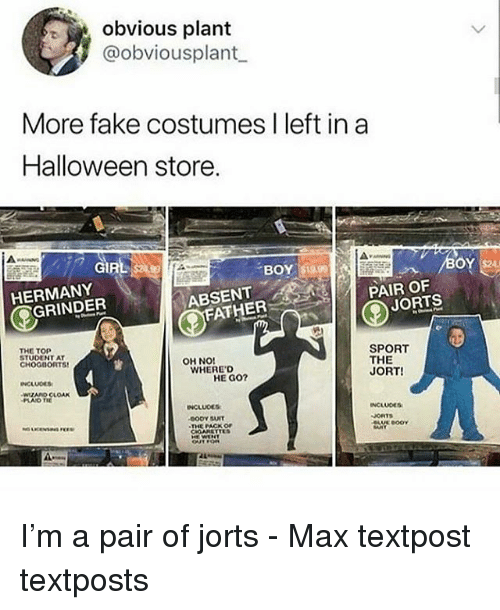 Fake, Gif, and Halloween: obvious plant  @obviousplant  More fake costumes I left in a  Halloween store.  GIF  BOY $19.9  HERMANY  ABSENT  PAIR OF  GRINDER  JORTS  FATHER  THE TOP  STUDENT AT  CHOGDORTS  SPORT  THE  OH NO!  WHERE'D  HE GO?  JORT!  WZARO CLOA  NCLUDES  BODY SUIT  THE PACK OF  ORTS  ooY I'm a pair of jorts - Max textpost textposts
