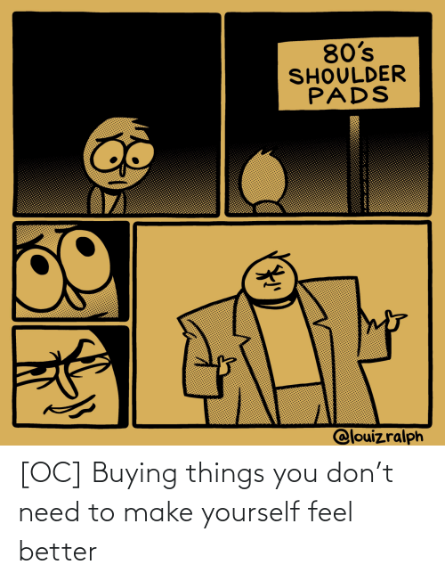 feel better: [OC] Buying things you don't need to make yourself feel better