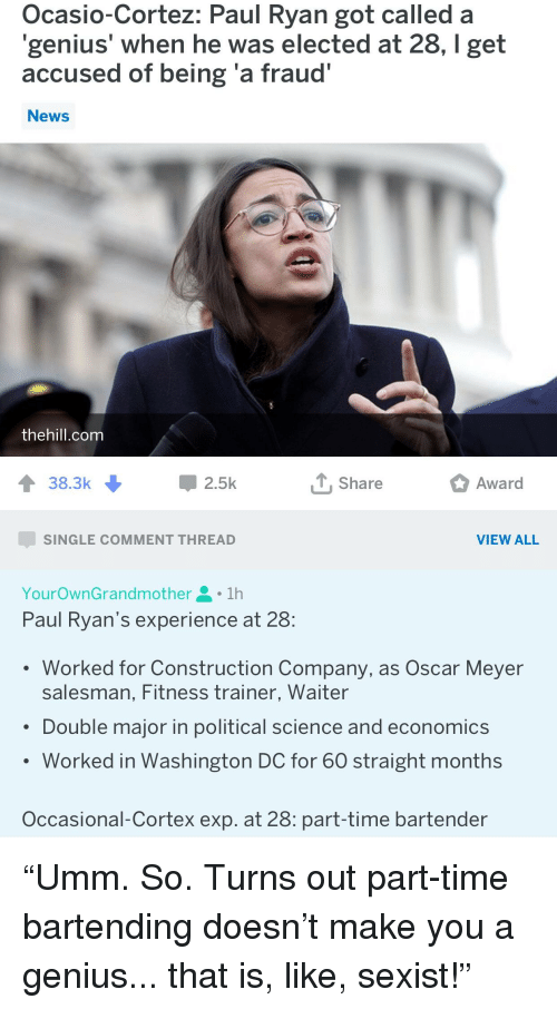"Oscar Meyer: Ocasio-Cortez: Paul Ryan got called a  genius' when he was elected at 28, I get  accused of being 'a fraud""  News  thehill.com  38.3k  2.5k  T, Share  Award  SINGLE COMMENT THREAD  VIEW ALL  YourOwnGrandmother요 . 1h  Paul Ryan's experience at 28:  Worked for Construction Company, as Oscar Meyer  salesman, Fitness trainer, Waiter  Double major in political science and economics  Worked in Washington DC for 60 straight months  Occasional-Cortex exp. at 28: part-time bartender"