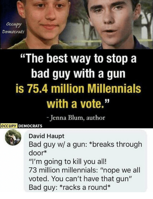 "Bad, Memes, and Millennials: Occu  Democrats  ""The best way to stopa  bad guy with a gun  is 75.4 million Millennials  with a vote.""  -Jenna Blum, author  OCCUPY  y DEMOCRATS  David Haupt  Bad guy w/ a gun: *breaks through  door*  ""I'm going to kill you all!  73 million millennials: ""nope we all  voted. You can't have that gun""  Bad guy: *racks a round"