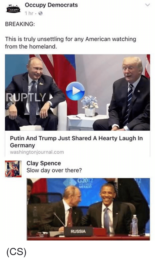 unsettling: Occupy Democrats  1 hr.  BREAKING:  This is truly unsettling for any American watching  from the homeland  RUPTLY  Putin And Trump Just Shared A Hearty Laugh In  Germany  washingtonjournal.com  Clay Spencer there?  Slow day over there?  G2012  RUSSIA (CS)