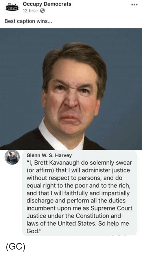 "Glenn: Occupy Democrats  12 hrs .  Best caption wins...  Glenn W. S. Harvey  ""I, Brett Kavanaugh do solemnly swear  (or affirm) that I will administer justice  without respect to persons, and do  equal right to the poor and to the rich,  and that I will faithfully and impartially  discharge and perform all the duties  incumbent upon me as Supreme Court  Justice under the Constitution and  laws of the United States. So help me  God."" (GC)"