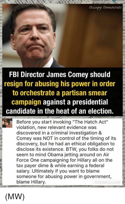 "air force one: occupy Democrats  FBI Director James Comey should  resign for abusing his power in order  to orchestrate a partisan smear  campaign against a presidential  candidate in the heat of an election.  Before you start invoking ""The Hatch Act""  violation, new relevant evidence was  discovered in a criminal investigation &  Comey was NOT in control of the timing of its  discovery, but he had an ethical obligation to  disclose its existence. BTW, you folks do not  seem to mind Obama jetting around on Air  Force One campaigning for Hillary all on the  tax payer dime & while earning a federal  salary. Ultimately if you want to blame  someone for abusing power in government  blame Hillary.  PICCOLLAGE (MW)"