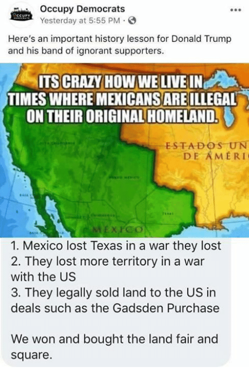 Occupy Democrats: Occupy Democrats  Yesterday at 5:55 PM  Here's an important history lesson for Donald Trump  and his band of ignorant supporters.  ITS CRAZY HOW WE LIVE IN  TIMES WHERE MEXICANS ARE ILLEGAL  ON THEIR ORIGINAL HOMELAND.  ESTADOS UN  DE AMERI  XPco  1. Mexico lost Texas in a war they lost  2. They lost more territory in a war  with the US  3. They legally sold land to the US in  deals such as the Gadsden Purchase  We won and bought the land fair and  square.