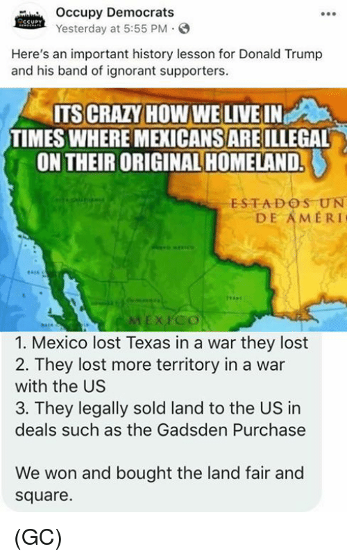 Occupy Democrats: Occupy Democrats  Yesterday at 5:55 PM.  Here's an important history lesson for Donald Trump  and his band of ignorant supporters.  ITS CRAZY HOW WE LIVE IN  TIMES WHERE MEXICANS ARE ILLEGAL  ON THEIR ORIGINAL HOMELAND.  ESTADOS UN  DE AMERI  1. Mexico lost Texas in a war they lost  2. They lost more territory in a war  with the US  3. They legally sold land to the US in  deals such as the Gadsden Purchase  We won and bought the land fair and  square. (GC)