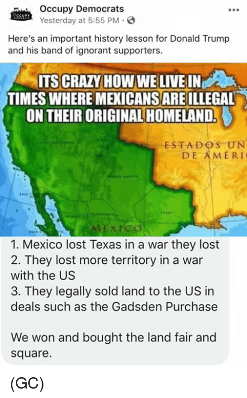 Occupy Democrats: Occupy Democrats  Yesterday at 5:55 PM.S  Here's an important history lesson for Donald Trump  and his band of ignorant supporters.  ITS CRAZY HOW WE LIVE IN  TIMES WHERE MEXICANS ARE ILLEGAL  ON THEIR ORIGINAL HOMELAND.  ESTADOS UN  DE AMERI  EX PCO  1. Mexico lost Texas in a war they lost  2. They lost more territory in a war  with the US  3. They legally sold land to the US in  deals such as the Gadsden Purchase  We won and bought the land fair and  square. (GC)
