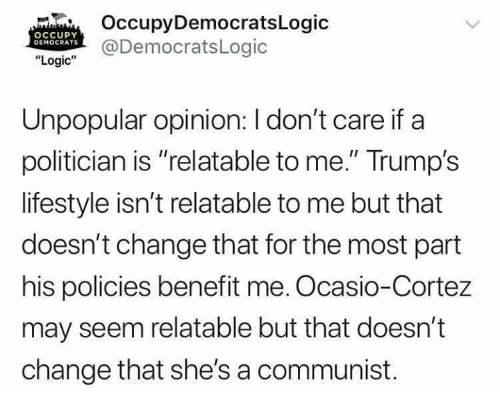 "Occupy Democrats: OccupyDemocratsLogic  @DemocratsLogic  OCCUPY  DEMOCRATS  ""Logic""  Unpopular opinion: I don't care if a  politician is ""relatable to me."" Trump's  lifestyle isn't relatable to me but that  doesn't change that for the most part  his policies benefit me. Ocasio-Cortez  may seem relatable but that doesn't  change that she's a communist."