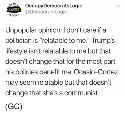 "Logic, Memes, and Lifestyle: OccupyDemocratsLogic  @DemocratsLogic  OCCUPY  DEMOCRATS  ""Logic""  Unpopular opinion: I don't care if a  politician is ""relatable to me."" Trump's  lifestyle isn't relatable to me but that  doesn't change that for the most part  his policies benefit me. Ocasio-Cortez  may seem relatable but that doesn't  change that she's a communist. (GC)"