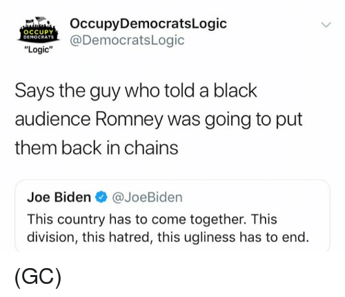 "Occupy Democrats: OccupyDemocratsLogic  OCCUPY  DEMOCRATS  DemocratsLogic  ""Logic""  Says the guy who told a black  audience Romney was going to put  them back in chains  Joe Biden@JoeBiden  This country has to come together. This  division, this hatred, this ugliness has to end. (GC)"