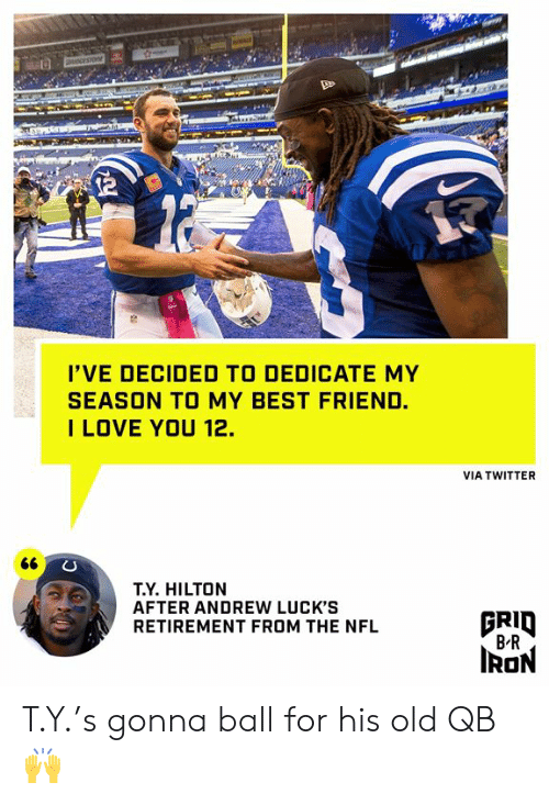 Best Friend, Nfl, and Twitter: OCESTO  I'VE DECIDED TO DEDICATE MY  SEASON TO MY BEST FRIEND.  ILOVE YOU 12.  VIA TWITTER  66  T.Y. HILTON  AFTER ANDREW LUCK'S  RETIREMENT FROM THE NFL  BRID  B R  IRON T.Y.'s gonna ball for his old QB 🙌