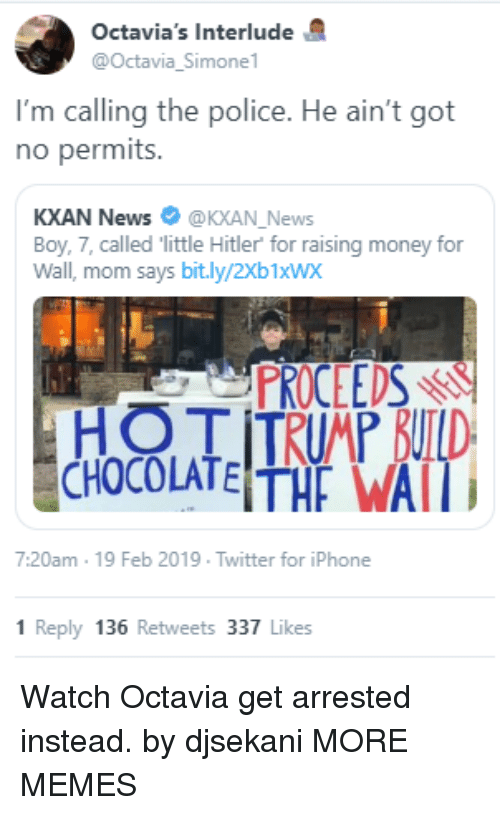 octavia: Octavia's Interlude  @Octavia_Simone  I'm calling the police. He ain't got  no permits.  KXAN News @KXAN_News  Boy, 7, called little Hitler for raising money for  Wall, mom says bit.ly/2Xb1xWx  PROCEEDSr  7:20am 19 Feb 2019 Twitter for iPhone  1 Reply 136 Retweets 337 Likes Watch Octavia get arrested instead. by djsekani MORE MEMES