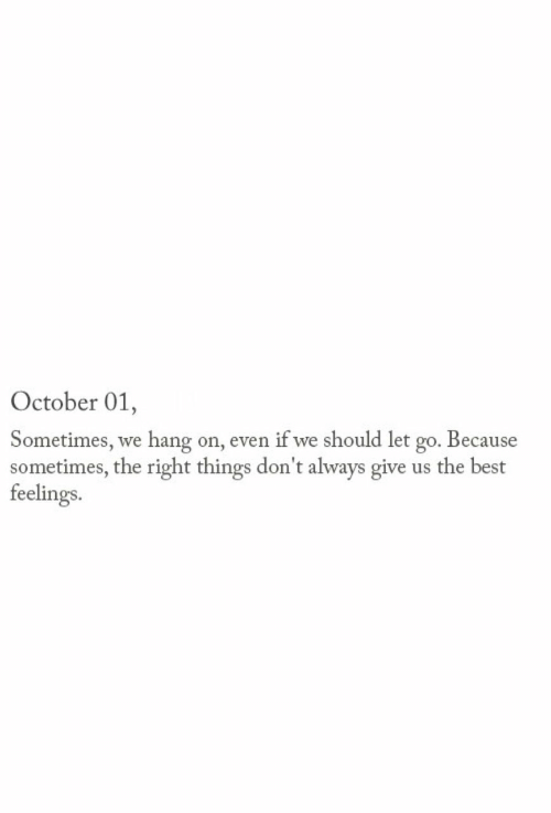 Dont Always: October 01,  Sometimes, we hang on, even if we should let go. Because  sometimes, the right things don't always give us the best  feelings.
