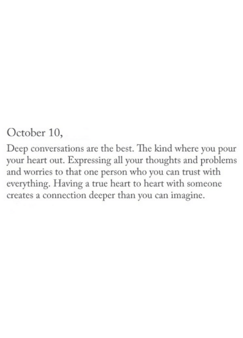 Deep Conversations: October 10,  Deep conversations are the best. The kind where you pour  your heart out. Expressing all your thoughts and problems  and worries to that one person who you can trust with  everything. Having a true heart to heart with someone  creates a connection deeper than you can imagine.
