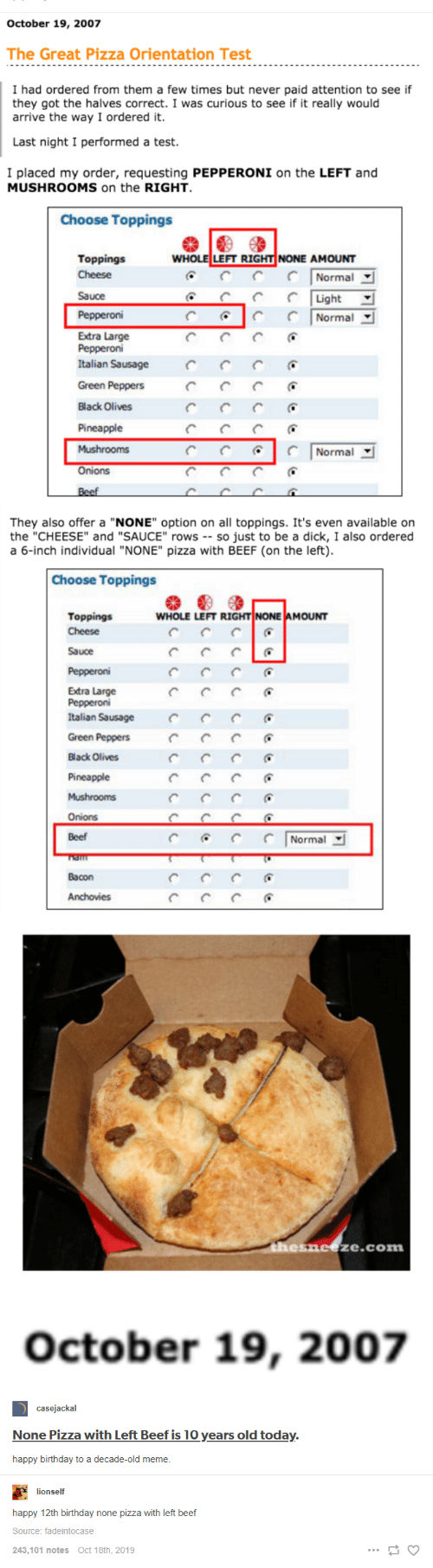 """Beef, Birthday, and Meme: October 19, 2007  The Great Pizza Orientation Test  I had ordered from them a few times but never paid attention to see if  they got the halves correct. I was curious to see if it really would  arrive the way I ordered it.  Last night I performed a test.  I placed my order, requesting PEPPERONI on the LEFT and  MUSHROOMS on the RIGHT  Choose Toppings  WHOLE LEFT RIGHT NONE AMOUNT  Toppings  Cheese  Normal  Sauce  Light  Pepperoni  Normal  Extra Large  Рерperoni  Italian Sausage  Green Peppers  Black Olives  Pineapple  Mushrooms  Normal  Onions  Beef  They also offer a """"NONE"""" option on all toppings. It's even available on  the """"CHEESE"""" and """"SAUCE"""" rows -- so just to be a dick, I also ordered  a 6-inch individual """"NONE"""" pizza with BEEF (on the left).  Choose Toppings  WHOLE LEFT RIGHT NONE AMOUNT  Toppings  Cheese  Sauce  Pepperoni  Extra Large  Реррeroni  Italian Sausage  Green Peppers  Black Olives  Pineapple  Mushrooms  Onions  Beef  Normal  Bacon  Anchovies  thesneeze.com  October 19, 2007  casejackal  None Pizza with Left Beef is 10 years old today.  happy birthday to a decade-old meme.  lionself  happy 12th birthday none pizza with left beef  Source: fadeintocase  243,101 notes  Oct 18th, 2019"""