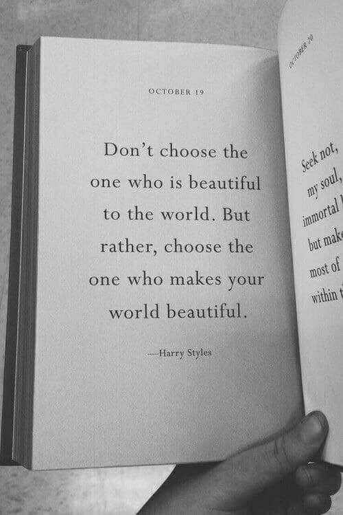 Harry Styles: OCTOBER 19  Don't choose the  one who is beautiful  Seek not,  to the world. But  my soul  immortal  but make  rather, choose the  one who makes your  most of  world beautiful.  within  -Harry Styles