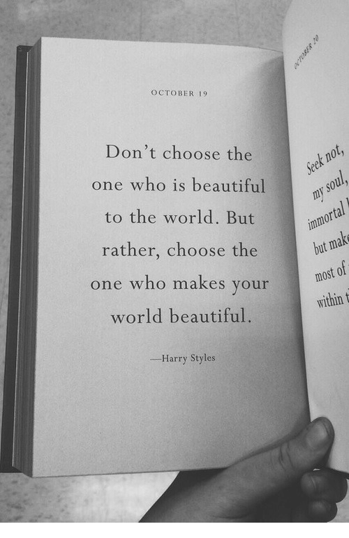 Harry Styles: OCTOBER 19  Don't choose the  one who is beautiful  to the world. But  rather, choose the  one who makes your  world beautiful.  but  idin  Harry Styles