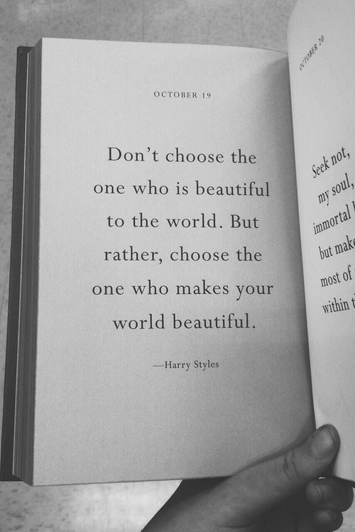 Harry Styles: OCTOBER 19  Don't choose the  one who is beautiful  to the world. But  rather, choose the  one who makes your  world beautiful.  but  within t  Harry Styles