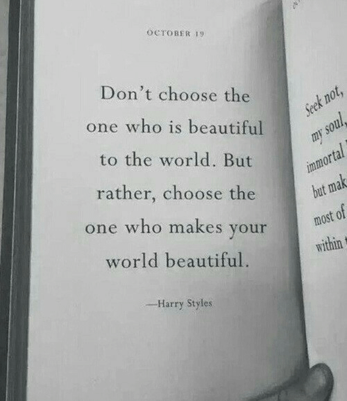 Beautiful, Harry Styles, and World: OCTOBER 19  Don't choose the  one who is beautiful  to the world. But  rather, choose the  or  but ma  most of  e who makes youridin  world beautiful.  -Harry Styles