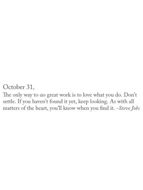 Steve Jobs: October 31,  The only way to do great work is to love what you do. Don't  settle. If you haven't found it yet, keep looking. As with all  matters of the heart, you'll know when you find it. -Steve Jobs