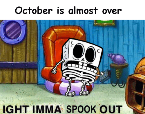 October, Ight, and Spook: October is almost over  IGHT IMMA SPOOK OUT