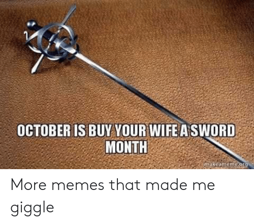 That Made: OCTOBER IS BUY YOUR WIFE A SWORD  MONTH  makeamemeorg More memes that made me giggle