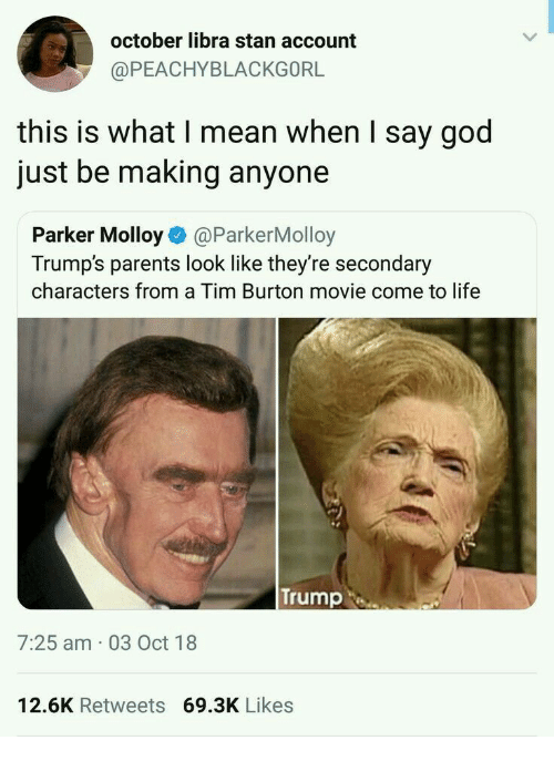 God, Life, and Parents: october libra stan account  @PEACHYBLACKGORL  this is what I mean when I say god  just be making anyone  Parker Molloy@ParkerMolloy  Trump's parents look like they're secondary  characters from a Tim Burton movie come to life  Trump  7:25 am 03 Oct 18  12.6K Retweets 69.3K Likes
