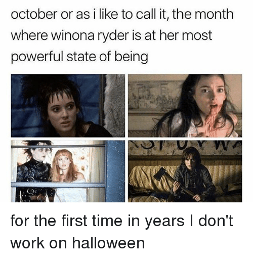 Winona Ryder: october or as i like to call it, the month  where winona ryder is at her most  powerful state of being for the first time in years I don't work on halloween