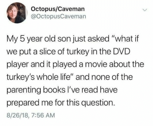 "Octopus: Octopus/Caveman  @OctopusCaveman  My 5 year old son just asked ""what if  put a slice of turkey in the DVD  player and it played a movie about the  turkey's whole life"" and none of the  parenting books I've read have  prepared me for this question  8/26/18, 7:56 AM"