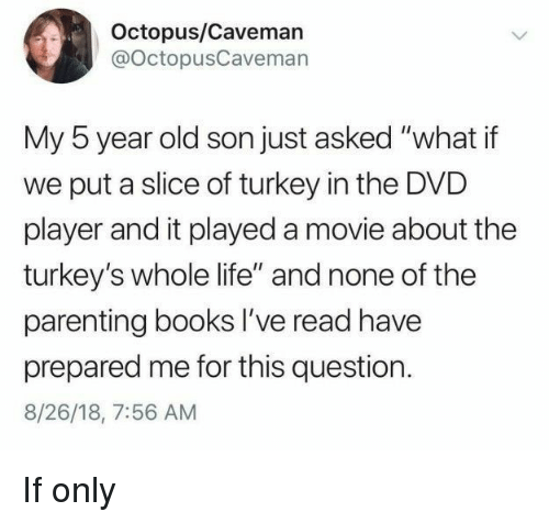 """Books, Life, and Movie: Octopus/Caveman  @OctopusCavemarn  My 5 year old son just asked """"what if  we put a slice of turkey in the DVD  player and it played a movie about the  turkey's whole life"""" and none of the  parenting books I've read have  prepared me for this question.  8/26/18, 7:56 AM If only"""