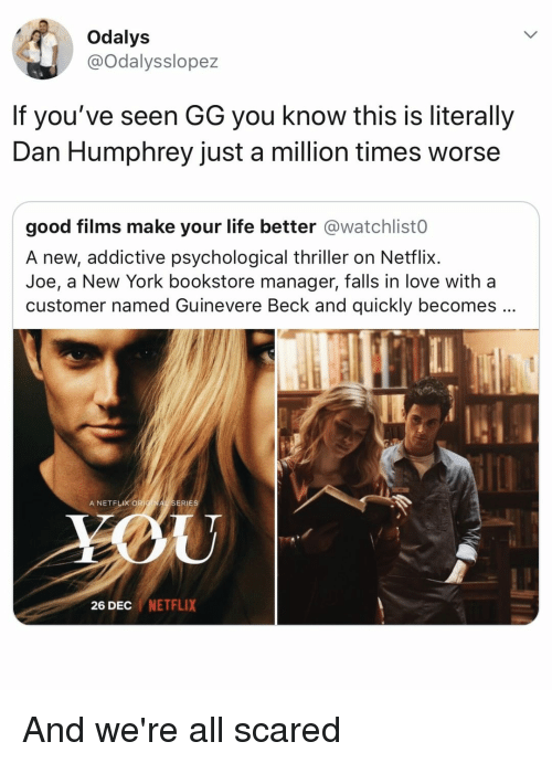 you-know-this: Odalys  @Odalysslopez  If you've seen GG you know this is literally  Dan Humphrey just a million times worse  good films make your life better @watchlist0  A new, addictive psychological thriller on Netflix.  Joe, a New York bookstore manager, falls in love with a  customer named Guinevere Beck and quickly becomes  A NETFLIX OR  ERIES  26 DEC NETFLIX And we're all scared
