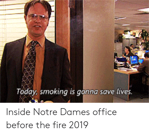 Fire, Smoking, and Notre Dame: oday smoking is gonna save lrves. Inside Notre Dames office before the fire 2019