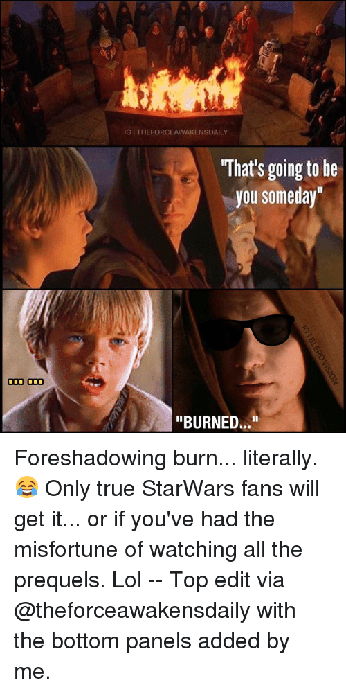 """Misfortunately: ODD ODD  IGI THEFORCEAWAKENSDAILY  What's going to be  you someday""""  """"BURNED..."""" Foreshadowing burn... literally. 😂 Only true StarWars fans will get it... or if you've had the misfortune of watching all the prequels. Lol -- Top edit via @theforceawakensdaily with the bottom panels added by me."""