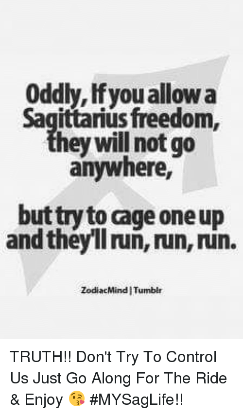 One Upping: Oddly, Ifyou allow a  sfreedom,  hey will not go  anywhere,  but try to cage one up  and theyll ruñ, run, run.  ZodiacMind I Tumblr TRUTH!! Don't Try To Control Us Just Go Along For The Ride & Enjoy 😘 #MYSagLife!!