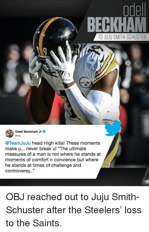 "Killa: odel  BECKHAM  TO JUJU SMITH-SCHUSTER  Odell Beckham Jr e  @obj  @TeamJuJu head High killa! These moments  make u... never break u! ""The ultimate  measures of a man is not where he stands at  moments of comfort n convience but where  he stands at times of challenge and  controversy..""  PORTS OBJ reached out to Juju Smith-Schuster after the Steelers' loss to the Saints."